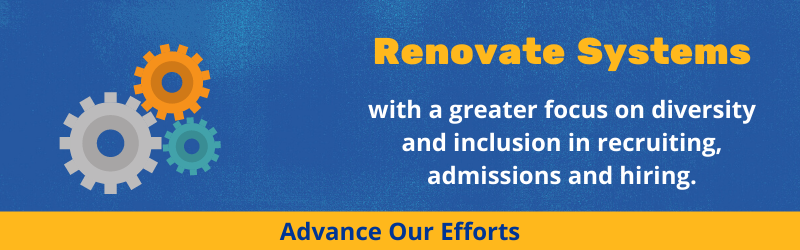 Renovate systems with a greater focus on diversity and inclusion in recruiting, admissions, and hiring.